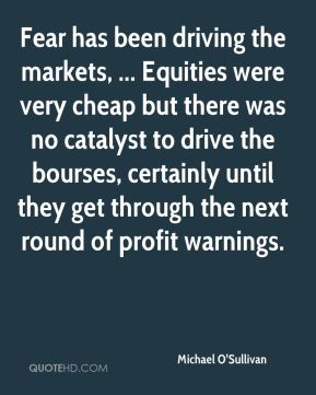 Fear has been driving the markets, ... Equities were very cheap but there was no catalyst to drive the bourses, certainly until they get through the next round of profit warnings.