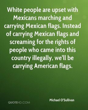 White people are upset with Mexicans marching and carrying Mexican flags. Instead of carrying Mexican flags and screaming for the rights of people who came into this country illegally, we'll be carrying American flags.