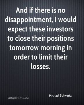 Michael Schwartz  - And if there is no disappointment, I would expect these investors to close their positions tomorrow morning in order to limit their losses.