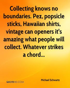 Michael Schwartz  - Collecting knows no boundaries. Pez, popsicle sticks, Hawaiian shirts, vintage can openers it's amazing what people will collect. Whatever strikes a chord...