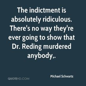 The indictment is absolutely ridiculous. There's no way they're ever going to show that Dr. Reding murdered anybody.
