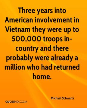 Three years into American involvement in Vietnam they were up to 500,000 troops in-country and there probably were already a million who had returned home.