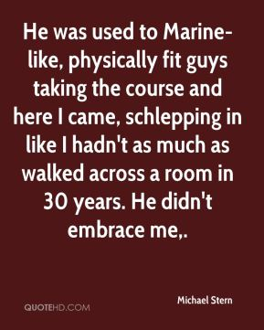 Michael Stern  - He was used to Marine-like, physically fit guys taking the course and here I came, schlepping in like I hadn't as much as walked across a room in 30 years. He didn't embrace me.
