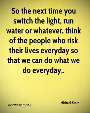 Michael Stern  - So the next time you switch the light, run water or whatever, think of the people who risk their lives everyday so that we can do what we do everyday.