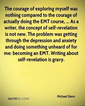 Michael Stern  - The courage of exploring myself was nothing compared to the courage of actually doing the EMT course, ... As a writer, the concept of self-revelation is not new. The problem was getting through the depression and anxiety and doing something unheard of for me: becoming an EMT. Writing about self-revelation is gravy.