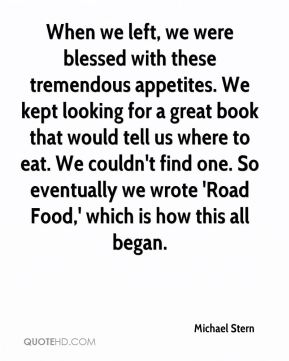 Michael Stern  - When we left, we were blessed with these tremendous appetites. We kept looking for a great book that would tell us where to eat. We couldn't find one. So eventually we wrote 'Road Food,' which is how this all began.