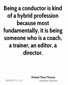 Being a conductor is kind of a hybrid profession because most fundamentally, it is being someone who is a coach, a trainer, an editor, a director.