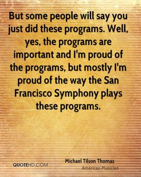 But some people will say you just did these programs. Well, yes, the programs are important and I'm proud of the programs, but mostly I'm proud of the way the San Francisco Symphony plays these programs.