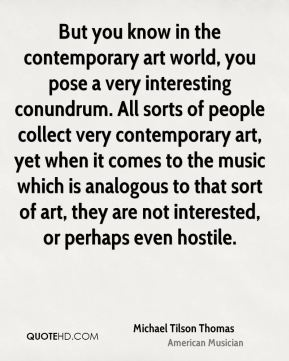 But you know in the contemporary art world, you pose a very interesting conundrum. All sorts of people collect very contemporary art, yet when it comes to the music which is analogous to that sort of art, they are not interested, or perhaps even hostile.
