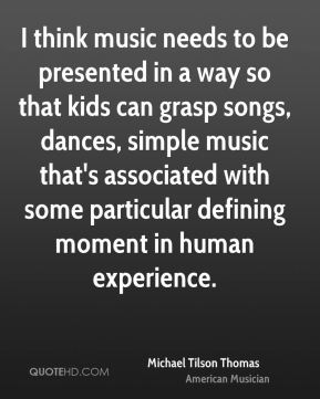 I think music needs to be presented in a way so that kids can grasp songs, dances, simple music that's associated with some particular defining moment in human experience.