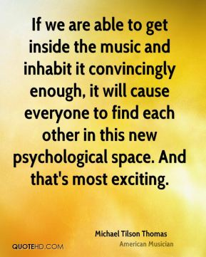If we are able to get inside the music and inhabit it convincingly enough, it will cause everyone to find each other in this new psychological space. And that's most exciting.