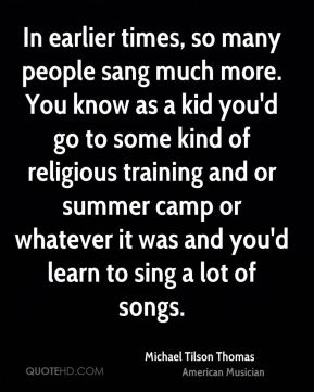 Michael Tilson Thomas - In earlier times, so many people sang much more. You know as a kid you'd go to some kind of religious training and or summer camp or whatever it was and you'd learn to sing a lot of songs.