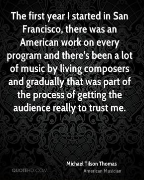 The first year I started in San Francisco, there was an American work on every program and there's been a lot of music by living composers and gradually that was part of the process of getting the audience really to trust me.