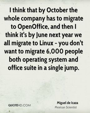 I think that by October the whole company has to migrate to OpenOffice, and then I think it's by June next year we all migrate to Linux - you don't want to migrate 6,000 people both operating system and office suite in a single jump.