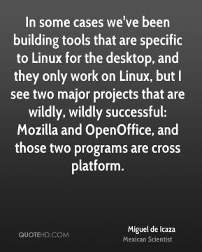 In some cases we've been building tools that are specific to Linux for the desktop, and they only work on Linux, but I see two major projects that are wildly, wildly successful: Mozilla and OpenOffice, and those two programs are cross platform.