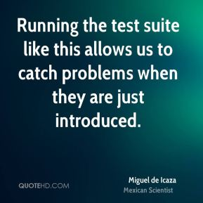 Miguel de Icaza - Running the test suite like this allows us to catch problems when they are just introduced.