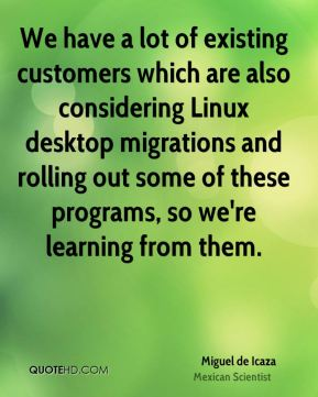 Miguel de Icaza - We have a lot of existing customers which are also considering Linux desktop migrations and rolling out some of these programs, so we're learning from them.