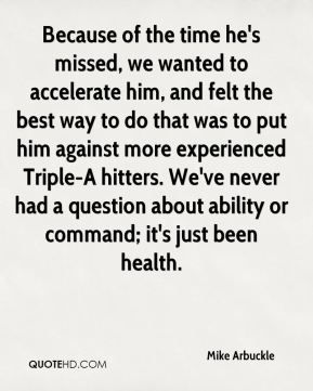 Mike Arbuckle  - Because of the time he's missed, we wanted to accelerate him, and felt the best way to do that was to put him against more experienced Triple-A hitters. We've never had a question about ability or command; it's just been health.