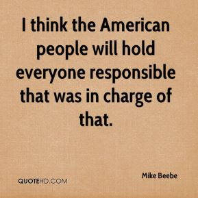 Mike Beebe  - I think the American people will hold everyone responsible that was in charge of that.