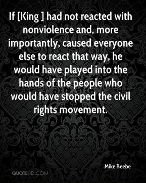 Mike Beebe  - If [King ] had not reacted with nonviolence and, more importantly, caused everyone else to react that way, he would have played into the hands of the people who would have stopped the civil rights movement.