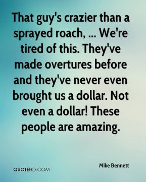 That guy's crazier than a sprayed roach, ... We're tired of this. They've made overtures before and they've never even brought us a dollar. Not even a dollar! These people are amazing.
