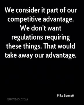 We consider it part of our competitive advantage. We don't want regulations requiring these things. That would take away our advantage.