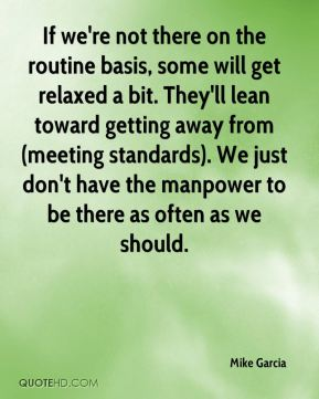 Mike Garcia  - If we're not there on the routine basis, some will get relaxed a bit. They'll lean toward getting away from (meeting standards). We just don't have the manpower to be there as often as we should.