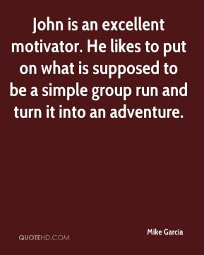Mike Garcia  - John is an excellent motivator. He likes to put on what is supposed to be a simple group run and turn it into an adventure.