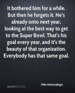Mike Heimerdinger  - It bothered him for a while. But then he forgets it. He's already onto next year, looking at the best way to get to the Super Bowl. That's his goal every year, and it's the beauty of that organization. Everybody has that same goal.