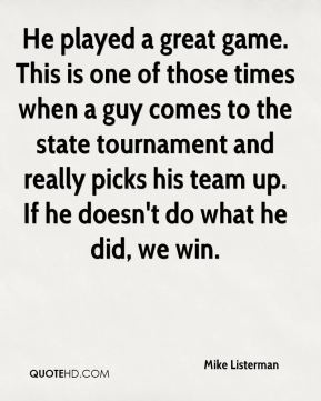 Mike Listerman  - He played a great game. This is one of those times when a guy comes to the state tournament and really picks his team up. If he doesn't do what he did, we win.