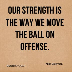 Mike Listerman  - Our strength is the way we move the ball on offense.