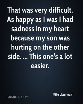 That was very difficult. As happy as I was I had sadness in my heart because my son was hurting on the other side. ... This one's a lot easier.