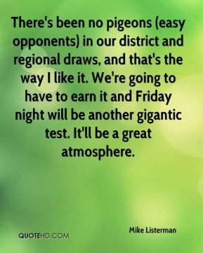 Mike Listerman  - There's been no pigeons (easy opponents) in our district and regional draws, and that's the way I like it. We're going to have to earn it and Friday night will be another gigantic test. It'll be a great atmosphere.
