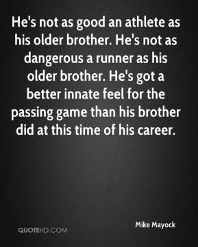 He's not as good an athlete as his older brother. He's not as dangerous a runner as his older brother. He's got a better innate feel for the passing game than his brother did at this time of his career.