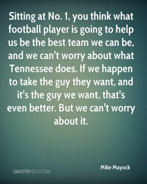 Sitting at No. 1, you think what football player is going to help us be the best team we can be, and we can't worry about what Tennessee does. If we happen to take the guy they want, and it's the guy we want, that's even better. But we can't worry about it.