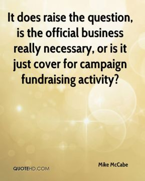 Mike McCabe  - It does raise the question, is the official business really necessary, or is it just cover for campaign fundraising activity?