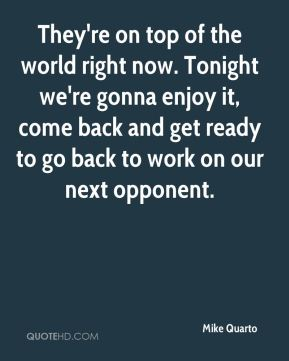Mike Quarto  - They're on top of the world right now. Tonight we're gonna enjoy it, come back and get ready to go back to work on our next opponent.
