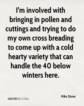 I'm involved with bringing in pollen and cuttings and trying to do my own cross breading to come up with a cold hearty variety that can handle the 40 below winters here.