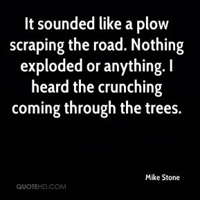 It sounded like a plow scraping the road. Nothing exploded or anything. I heard the crunching coming through the trees.
