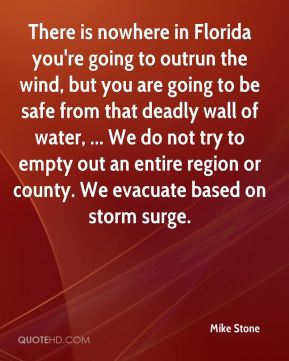 There is nowhere in Florida you're going to outrun the wind, but you are going to be safe from that deadly wall of water, ... We do not try to empty out an entire region or county. We evacuate based on storm surge.