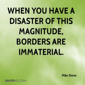 Mike Stone  - When you have a disaster of this magnitude, borders are immaterial.