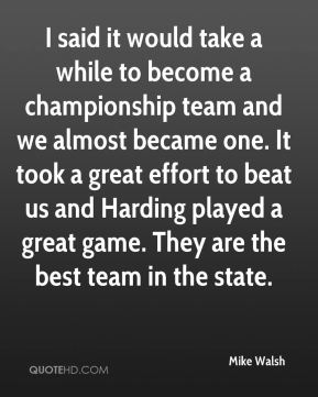 Mike Walsh  - I said it would take a while to become a championship team and we almost became one. It took a great effort to beat us and Harding played a great game. They are the best team in the state.