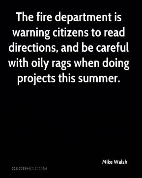 Mike Walsh  - The fire department is warning citizens to read directions, and be careful with oily rags when doing projects this summer.