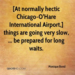 Monique Bond  - [At normally hectic Chicago-O'Hare International Airport,] things are going very slow, ... be prepared for long waits.
