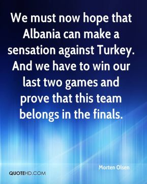 Morten Olsen  - We must now hope that Albania can make a sensation against Turkey. And we have to win our last two games and prove that this team belongs in the finals.