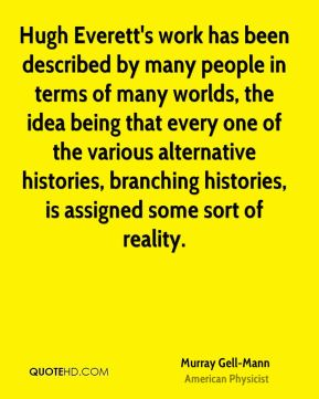 Murray Gell-Mann - Hugh Everett's work has been described by many people in terms of many worlds, the idea being that every one of the various alternative histories, branching histories, is assigned some sort of reality.