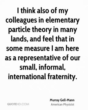 Murray Gell-Mann - I think also of my colleagues in elementary particle theory in many lands, and feel that in some measure I am here as a representative of our small, informal, international fraternity.