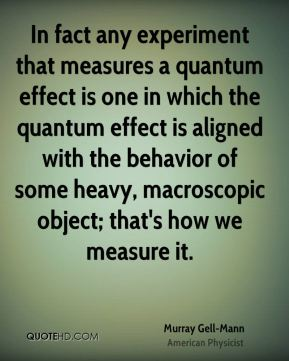 Murray Gell-Mann - In fact any experiment that measures a quantum effect is one in which the quantum effect is aligned with the behavior of some heavy, macroscopic object; that's how we measure it.