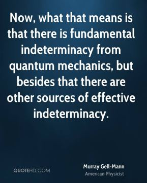 Murray Gell-Mann - Now, what that means is that there is fundamental indeterminacy from quantum mechanics, but besides that there are other sources of effective indeterminacy.