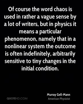 Murray Gell-Mann - Of course the word chaos is used in rather a vague sense by a lot of writers, but in physics it means a particular phenomenon, namely that in a nonlinear system the outcome is often indefinitely, arbitrarily sensitive to tiny changes in the initial condition.